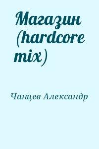 Чанцев Александр - Магазин (hardcore mix)
