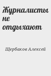Щербаков Алексей - Журналисты не отдыхают