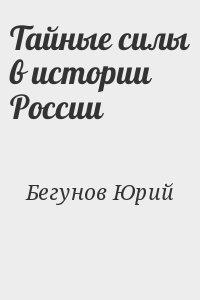 Бегунов Юрий - Тайные силы в истории России