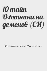 Гольшанская Светлана - 10 тайн Охотника на демонов (СИ)