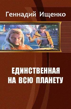 Ищенко Геннадий - Единственная на всю планету. Дилогия