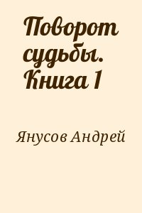 Янусов Андрей - Поворот судьбы. Книга 1