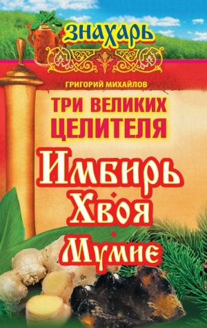 Михайлов Григорий - Три великих целителя: имбирь, хвоя, мумие