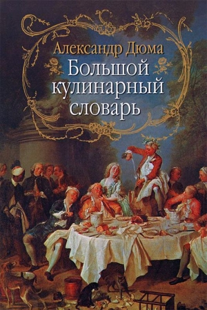 Дюма Александр - Большой кулинарный словарь