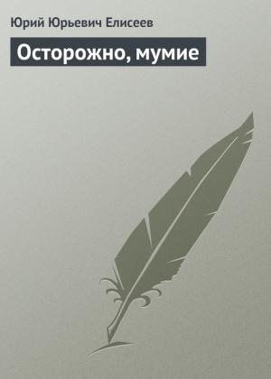 Елисеев Юрий - Осторожно, мумие