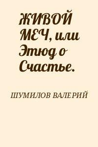 ЖИВОЙ МЕЧ, или Этюд о Счастье.
