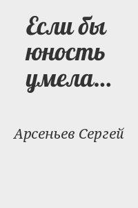 Арсеньев Сергей - Если бы юность умела…