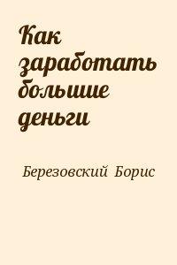 Березовский  Борис - Как заработать большие деньги