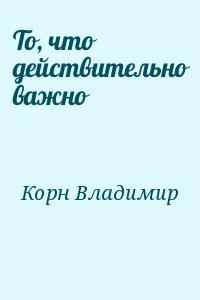 Корн Владимир - То, что действительно важно