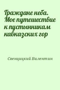 Свенцицкий Валентин - Граждане неба.  Мое путешествие к пустынникам кавказских гор