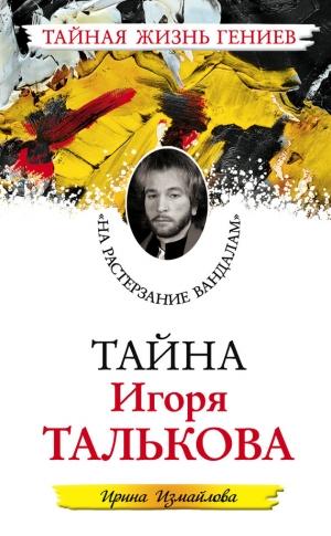Измайлова Ирина - Тайна Игоря Талькова. «На растерзание вандалам»