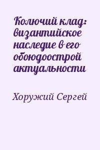 Хоружий Сергей - Колючий клад: византийское наследие в его обоюдоострой актуальности