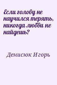Если голову не научился терять, никогда любви не найдешь?