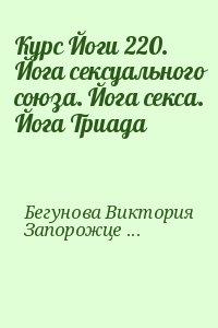 Бегунова Виктория, Запорожцев Вадим - Курс Йоги 220. Йога сексуального союза. Йога секса. Йога Триада