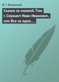 Сказка за сказкой. Том I. Сержант Иван Иванович, или Все за одно. Исторический рассказ Н. В. Кукольника