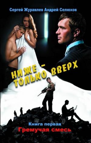 Журавлев Сергей, Селюхов Андрей - Ниже – только вверх. Книга 1. Гремучая смесь