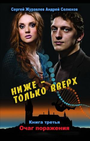 Журавлев Сергей, Селюхов Андрей - Ниже – только вверх. Книга 3. Очаг поражения
