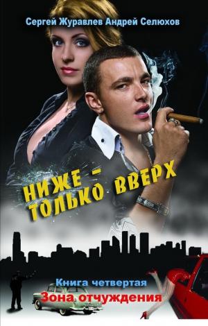 Журавлев Сергей, Селюхов Андрей - Ниже – только вверх. Книга 4. Зона отчуждения