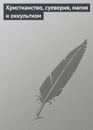 Мельников Илья - Христианство, суеверия, магия и оккультизм