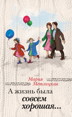 Метлицкая Мария - А жизнь была совсем хорошая (сборник)
