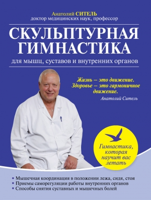 Ситель Анатолий - Скульптурная гимнастика для мышц, суставов и внутренних органов