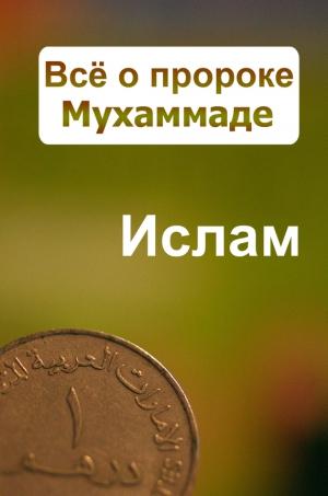 Ханников Александр - Всё о пророке Мухаммаде