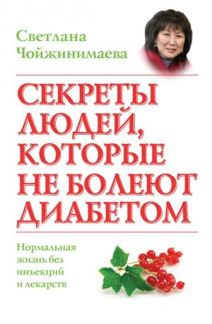 Чойжинимаева Светлана - Секреты людей, которые не болеют диабетом. Нормальная жизнь без инъекций и лекарств
