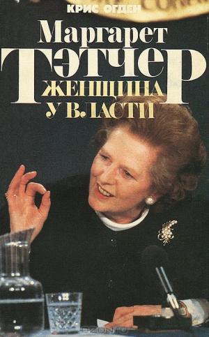 Огден Крис - Маргарет Тэтчер. Женщина у власти