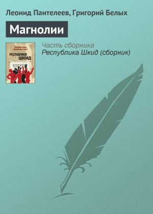 Пантелеев Леонид, Белых Григорий - Магнолии