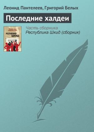 Пантелеев Леонид, Белых Григорий - Последние халдеи