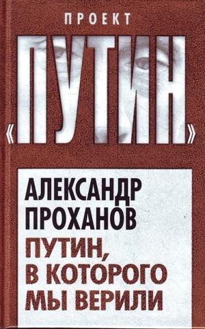 Проханов Александр - Путин, в которого мы верили