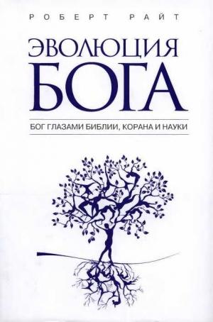 Райт Роберт - Эволюция бога: Бог глазами Библии, Корана и науки