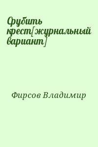 Фирсов Владимир - Срубить крест[журнальный вариант]