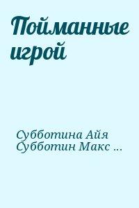 Субботина Айя, Субботин Максим - Пойманные игрой