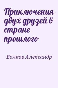 Волков Александр - Приключения двух друзей в стране прошлого