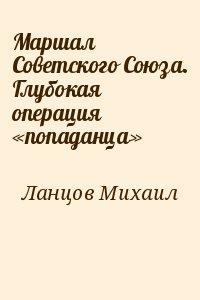 Ланцов Михаил - Маршал Советского Союза. Глубокая операция «попаданца»