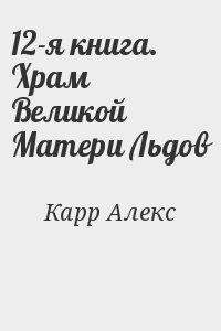 Карр Алекс - 12-я книга. Храм Великой Матери Льдов