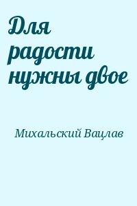 Михальский Вацлав - Для радости нужны двое
