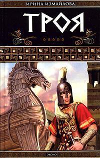 Измайлова Ирина - Троя. Герои Троянской войны Книга 1