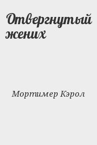 Мортимер Кэрол - Отвергнутый жених