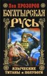 Прозоров Лев - Богатырская Русь. Языческие титаны и полубоги