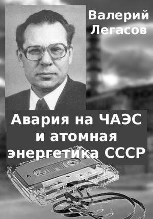 Легасов Валерий - Авария на ЧАЭС и атомная энергетика СССР