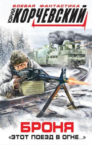 Корчевский Юрий - Броня. «Этот поезд в огне…»