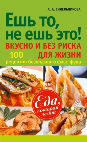 Синельникова А. - Ешь то, не ешь это! Вкусно и без риска для жизни. 100 рецептов безопасного фаст-фуда