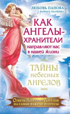 Ткаченко Варвара, Панова Любовь - Как Ангелы-Хранители направляют нас в нашей жизни. Ответы Небесных Ангелов на самые важные вопросы