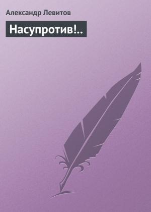 Левитов Александр - Насупротив!..