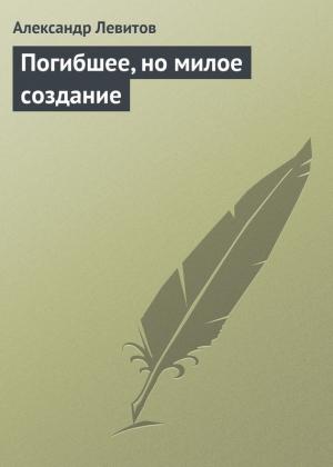 Левитов Александр - Погибшее, но милое создание
