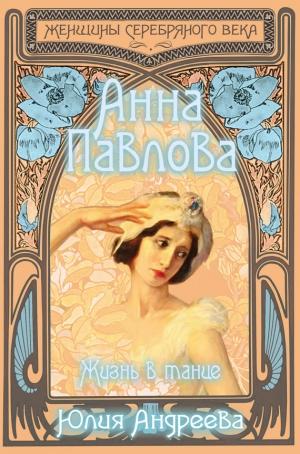Андреева Юлия - Анна Павлова. Жизнь в танце