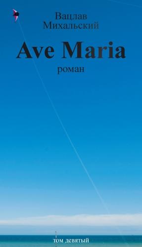 Михальский Вацлав - Собрание сочинений в десяти томах. Том девятый. Ave Maria