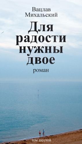 Михальский Вацлав - Собрание сочинений в десяти томах. Том шестой. Для радости нужны двое
